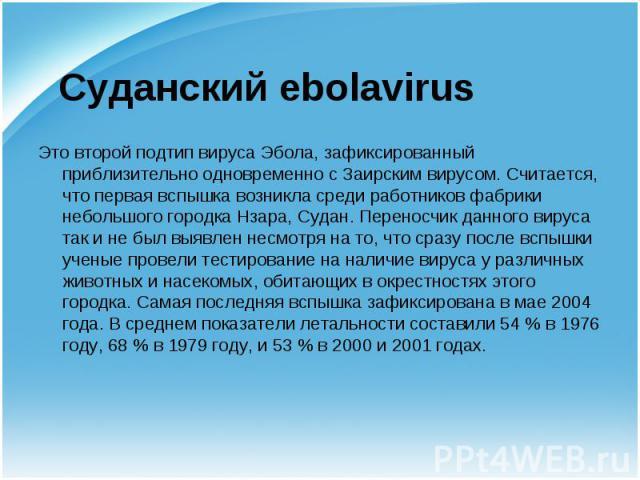 Это второй подтип вируса Эбола, зафиксированный приблизительно одновременно с Заирским вирусом. Считается, что первая вспышка возникла среди работников фабрики небольшого городкаНзара,Судан. Переносчик данного вируса так и не был выявлен…