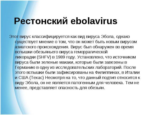 Этот вирус классифицируется как вид вируса Эбола, однако существует мнение о том, что он может быть новым вирусом азиатского происхождения. Вирус был обнаружен во время вспышкиобезьяньего вируса геморрагической лихорадки(SHFV) в 1989 год…