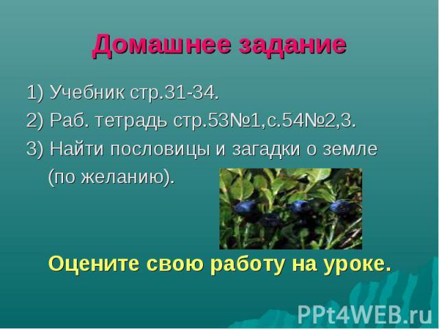 1) Учебник стр.31-34. 1) Учебник стр.31-34. 2) Раб. тетрадь стр.53№1,с.54№2,3. 3) Найти пословицы и загадки о земле (по желанию). Оцените свою работу на уроке.