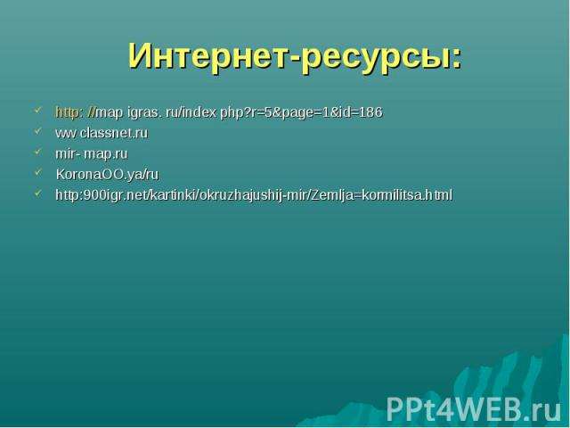 http: //map igras. ru/index php?r=5&page=1&id=186 http: //map igras. ru/index php?r=5&page=1&id=186 ww classnet.ru mir- map.ru KoronaOO.ya/ru http:900igr.net/kartinki/okruzhajushij-mir/Zemlja=kormilitsa.html