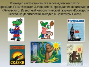 Крокодил часто становился героем детских сказок: крокодил Гена из сказки Э.Успен