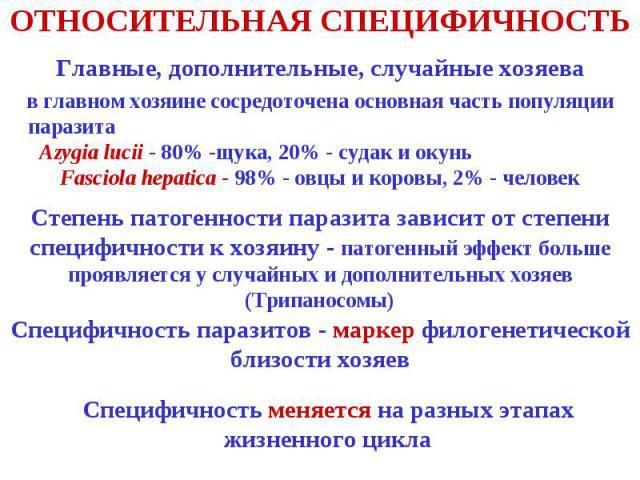 ОТНОСИТЕЛЬНАЯ СПЕЦИФИЧНОСТЬ Главные, дополнительные, случайные хозяева в главном хозяине сосредоточена основная часть популяции паразита Azygia lucii - 80% -щука, 20% - судак и окунь Fasciola hepatica - 98% - овцы и коровы, 2% - человек