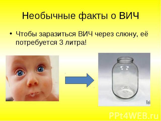 Чтобы заразиться ВИЧ через слюну, её потребуется 3 литра! Чтобы заразиться ВИЧ через слюну, её потребуется 3 литра!