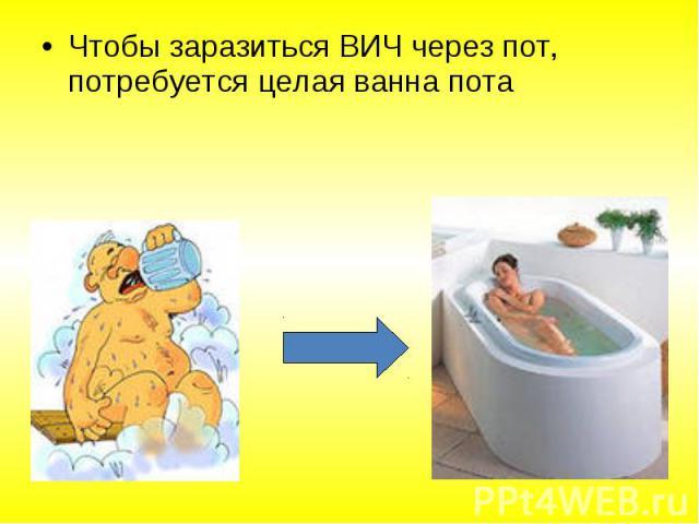 Чтобы заразиться ВИЧ через пот, потребуется целая ванна пота Чтобы заразиться ВИЧ через пот, потребуется целая ванна пота