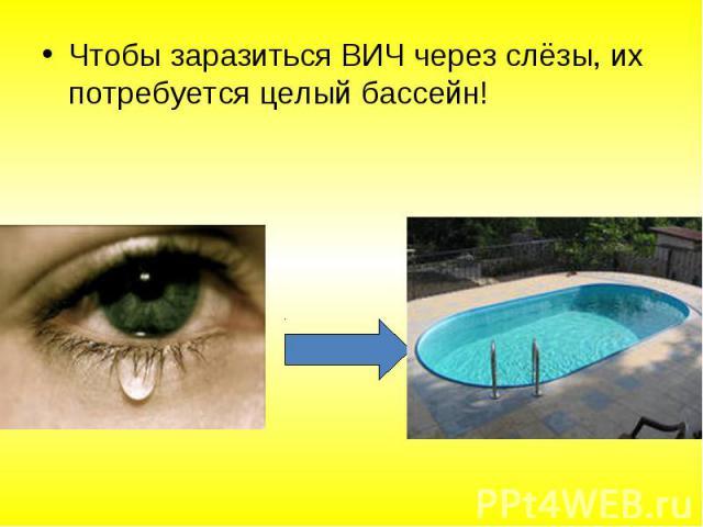 Чтобы заразиться ВИЧ через слёзы, их потребуется целый бассейн! Чтобы заразиться ВИЧ через слёзы, их потребуется целый бассейн!