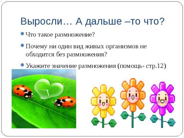 Выросли… А дальше –то что? Что такое размножение? Почему ни один вид живых организмов не обходится без размножения? Укажите значение размножения (помощь- стр.12)
