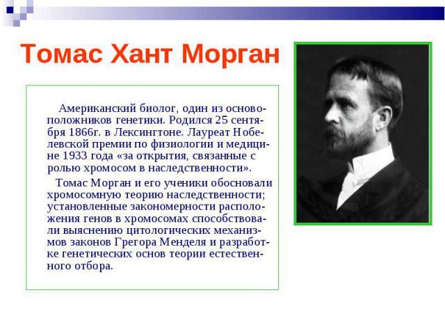 Американский биолог, один из осново-положников генетики. Родился 25 сентя-бря 1866г. в Лексингтоне. Лауреат Нобе-левской премии по физиологии и медици-не 1933 года «за открытия, связанные с ролью хромосом в наследственности». Томас Морган и его учен…