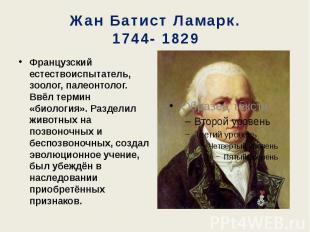Жан Батист Ламарк. 1744- 1829 Французский естествоиспытатель, зоолог, палеонтоло