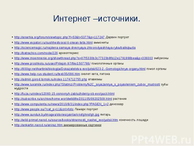 Интернет –источники. http://anarhia.org/forum/viewtopic.php?f=53&t=5377&p=117247 Дарвин портрет http://www.evpatori.ru/sushhestvoval-li-okean-tetis.html аммониты http://sciencemagic.ru/najdena-samaya-drevnyaya-zhivorodyashhaya-ryba/balik/рыб…