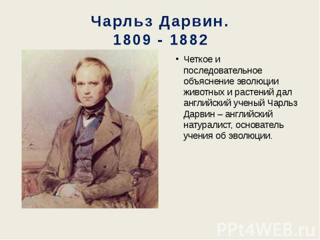 Чарльз Дарвин. 1809 - 1882 Четкое и последовательное объяснение эволюции животных и растений дал английский ученый Чарльз Дарвин – английский натуралист, основатель учения об эволюции.