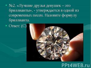 №2. «Лучшие друзья девушек – это бриллианты», - утверждается в одной из современ