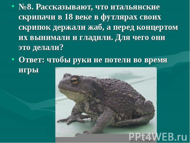 №8. Рассказывают, что итальянские скрипачи в 18 веке в футлярах своих скрипок держали жаб, а перед концертом их вынимали и гладили. Для чего они это делали? №8. Рассказывают, что итальянские скрипачи в 18 веке в футлярах своих скрипок держали жаб, а…