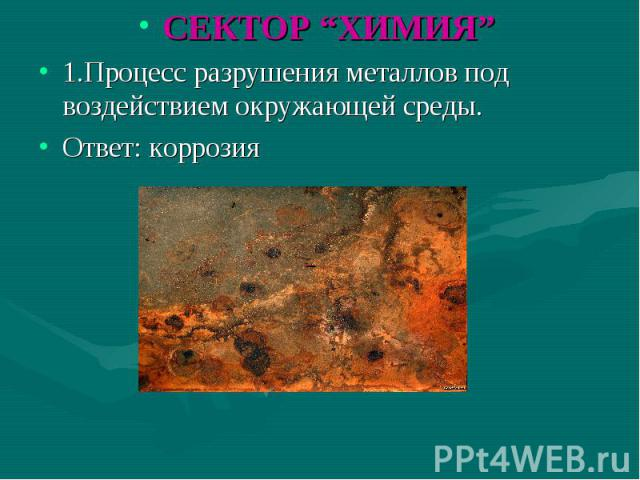 """СЕКТОР """"ХИМИЯ"""" СЕКТОР """"ХИМИЯ"""" 1.Процесс разрушения металлов под воздействием окружающей среды. Ответ: коррозия"""