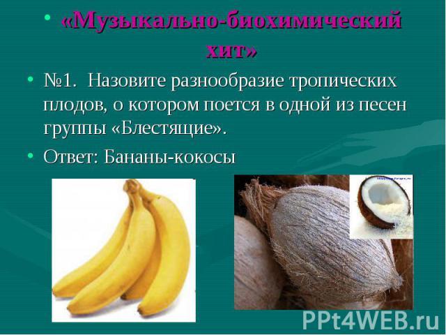 «Музыкально-биохимический хит» «Музыкально-биохимический хит» №1. Назовите разнообразие тропических плодов, о котором поется в одной из песен группы «Блестящие». Ответ: Бананы-кокосы