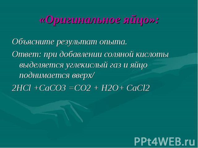 «Оригинальное яйцо»: Объясните результат опыта. Ответ: при добавлении соляной кислоты выделяется углекислый газ и яйцо поднимается вверх/ 2HCl +CaCO3 =CO2 + H2O+ CaCl2