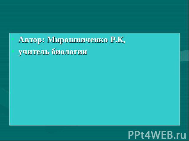 Автор: Мирошниченко Р.К, учитель биологии