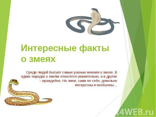 Интересные факты о змеях Среди людей бытуют самые разные мнения о змеях. В одних народах к змеям относятся уважительно, а в других – враждебно. Но змеи, сами по себе, довольно интересны и необычны…