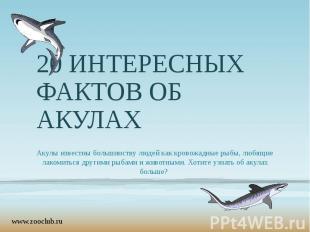 20 ИНТЕРЕСНЫХ ФАКТОВ ОБ АКУЛАХ Акулы известны большинству людей как кровожадные