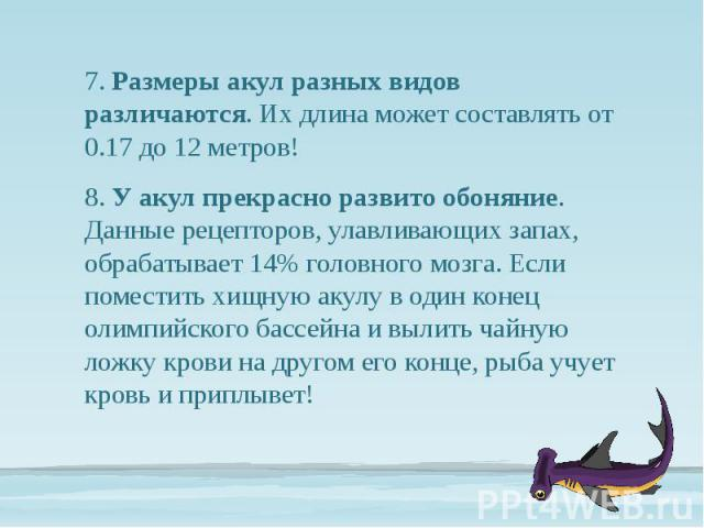 7. Размеры акул разных видов различаются. Их длина может составлять от 0.17 до 12 метров! 7. Размеры акул разных видов различаются. Их длина может составлять от 0.17 до 12 метров! 8. У акул прекрасно развито обоняние. Данные рецепторов, улавливающих…