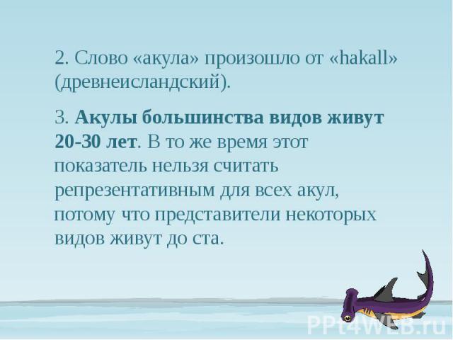 2. Слово «акула» произошло от «hakall» (древнеисландский). 2. Слово «акула» произошло от «hakall» (древнеисландский). 3. Акулы большинства видов живут 20-30 лет. В то же время этот показатель нельзя считать репрезентативным для всех акул, потому что…