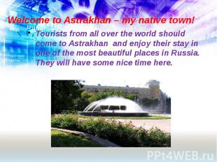 Welcome to Astrakhan – my native town! Tourists from all over the world should c
