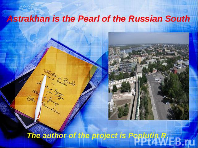 Astrakhan is the Pearl of the Russian South The author of the project is Poplutin R.