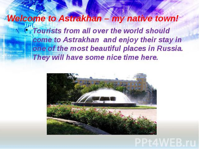 Welcome to Astrakhan – my native town! Tourists from all over the world should come to Astrakhan and enjoy their stay in one of the most beautiful places in Russia. They will have some nice time here.