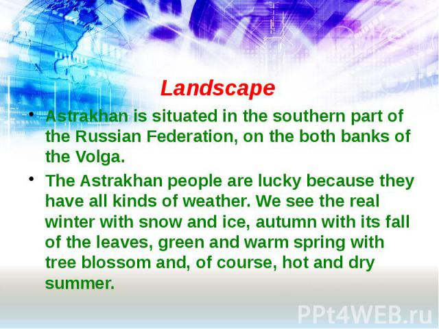 Landscape Astrakhan is situated in the southern part of the Russian Federation, on the both banks of the Volga. The Astrakhan people are lucky because they have all kinds of weather. We see the real winter with snow and ice, autumn with its fall of …