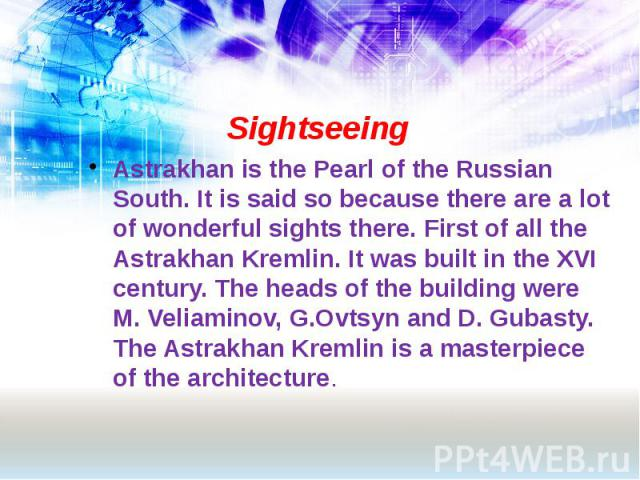 Sightseeing Astrakhan is the Pearl of the Russian South. It is said so because there are a lot of wonderful sights there. First of all the Astrakhan Kremlin. It was built in the XVI century. The heads of the building were M. Veliaminov, G.Ovtsyn and…