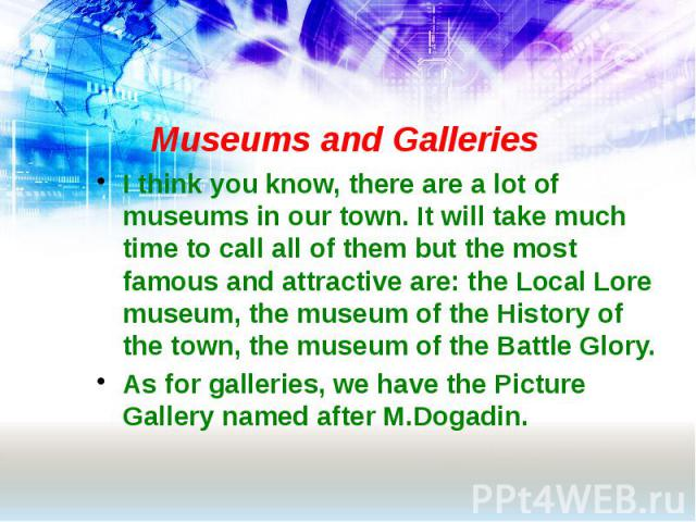 Museums and Galleries I think you know, there are a lot of museums in our town. It will take much time to call all of them but the most famous and attractive are: the Local Lore museum, the museum of the History of the town, the museum of the Battle…