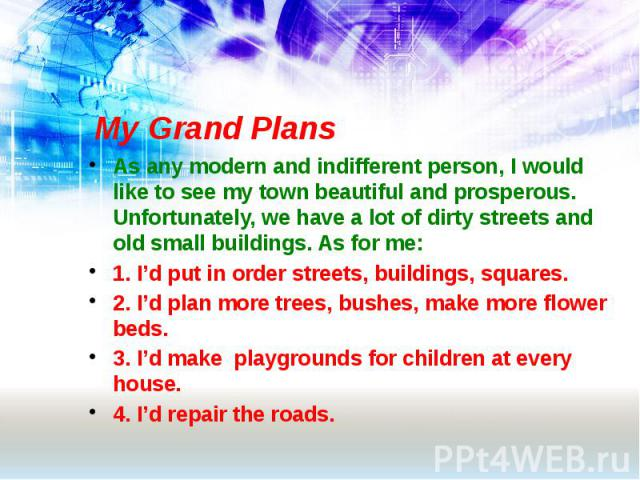 My Grand Plans As any modern and indifferent person, I would like to see my town beautiful and prosperous. Unfortunately, we have a lot of dirty streets and old small buildings. As for me: 1. I'd put in order streets, buildings, squares. 2. I'd plan…