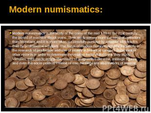 Modern numismatics: Modern numismatics is the study of the coins of the mid 17th
