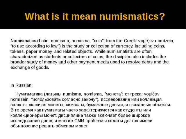 "What is it mean numismatics? Numismatics (Latin: numisma, nomisma, ""coin""; from the Greek: νομίζειν nomízein, ""to use according to law"") is the study or collection of currency, including coins, tokens, paper money, and related ob…"