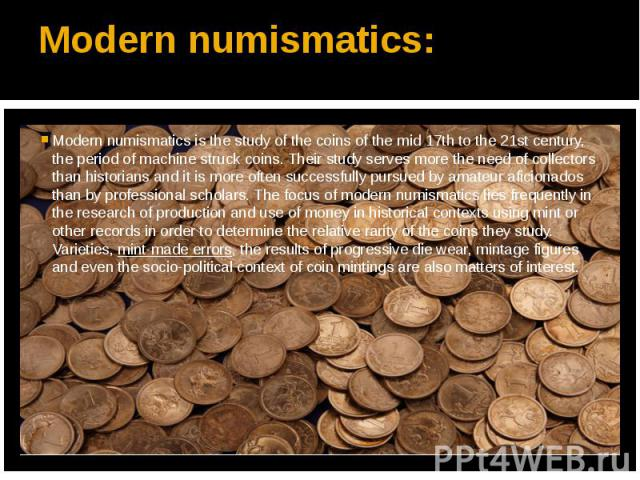 Modern numismatics: Modern numismatics is the study of the coins of the mid 17th to the 21st century, the period of machine struck coins. Their study serves more the need of collectors than historians and it is more often successfully pursued by ama…