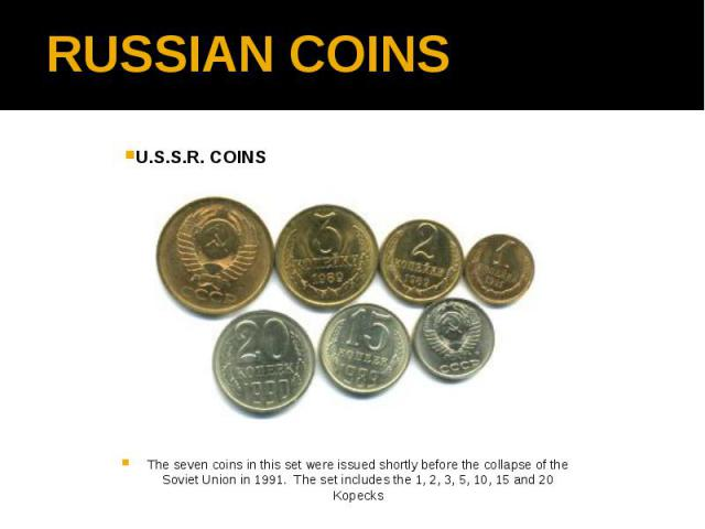 RUSSIAN COINS U.S.S.R. COINS The seven coins in this set were issued shortly before the collapse of the Soviet Union in 1991.  The set includes the 1, 2, 3, 5, 10, 15 and 20 Kopecks