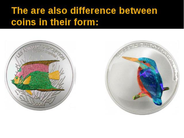 The are also difference between coins in their form: