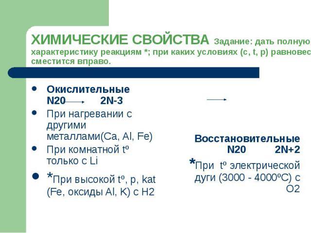 ХИМИЧЕСКИЕ СВОЙСТВА Задание: дать полную характеристику реакциям *; при каких условиях (с, t, р) равновесие сместится вправо. Окислительные N20 2N-3 При нагревании с другими металлами(Ca, Al, Fe) При комнатной tº только с Li *При высокой tº, р, kat …
