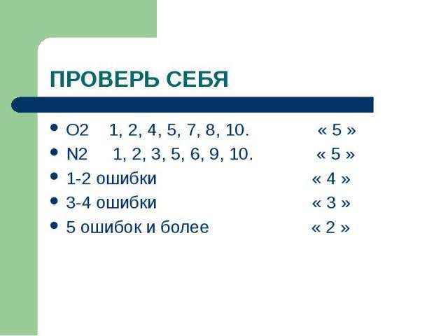 ПРОВЕРЬ СЕБЯ O2 1, 2, 4, 5, 7, 8, 10. « 5 » N2 1, 2, 3, 5, 6, 9, 10. « 5 » 1-2 ошибки « 4 » 3-4 ошибки « 3 » 5 ошибок и более « 2 »