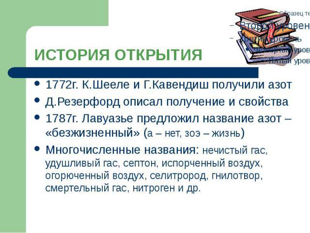 ИСТОРИЯ ОТКРЫТИЯ 1772г. К.Шееле и Г.Кавендиш получили азот Д.Резерфорд описал получение и свойства 1787г. Лавуазье предложил название азот – «безжизненный» (а – нет, зоэ – жизнь) Многочисленные названия: нечистый гас, удушливый гас, септон, испорчен…