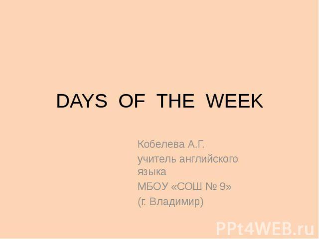 DAYS OF THE WEEK Кобелева А.Г. учитель английского языка МБОУ «СОШ № 9» (г. Владимир)