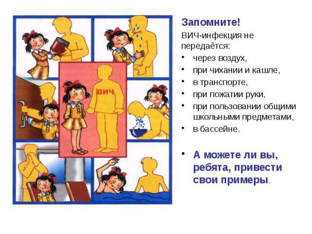 Запомните! Запомните! ВИЧ-инфекция не передаётся: через воздух, при чихании и кашле, в транспорте, при пожатии руки, при пользовании общими школьными предметами, в бассейне. А можете ли вы, ребята, привести свои примеры.