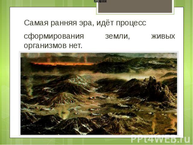 Катархей Самая ранняя эра, идёт процесс сформирования земли, живых организмов нет.