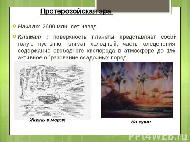 Протерозойская эра Начало: 2600 млн. лет назад Климат : поверхность планеты представляет собой голую пустыню, климат холодный, часты оледенения, содержание свободного кислорода в атмосфере до 1%, активное образование осадочных пород