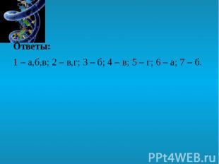 Ответы: Ответы: 1 – а,б,в; 2 – в,г; 3 – б; 4 – в; 5 – г; 6 – а; 7 – б.