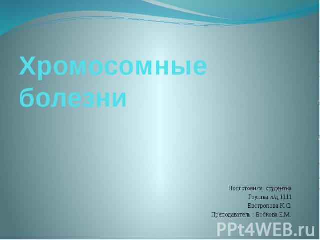Хромосомные болезни Подготовила студентка Группы л/д 1111 Евстропова К.С. Преподаватель : Бобкова Е.М.