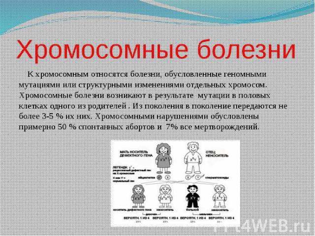 Хромосомные болезни К хромосомным относятся болезни, обусловленные геномными мутациями или структурными изменениями отдельных хромосом. Хромосомные болезни возникают в результате мутации в половых клетках одного из родителей . Из поколения в поколен…
