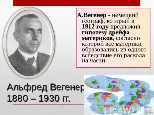 А.Вегенер - немецкий географ, который в 1912 году предложил гипотезу дрейфа мате