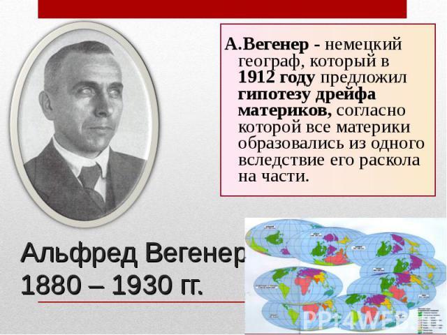 А.Вегенер - немецкий географ, который в 1912 году предложил гипотезу дрейфа материков, согласно которой все материки образовались из одного вследствие его раскола на части. А.Вегенер - немецкий географ, который в 1912 году предложил гипотезу дрейфа …