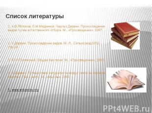 Список литературы 1. А.В.Яблоков, Б.М.Медников. Чарльз Дарвин. Происхождение вид