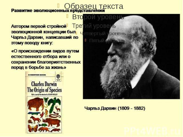 Чарльз Роберт Дарвин (англ. Charles Robert Darwin; 12 февраля 1809 — 19 апреля 1882) — английский натуралист и путешественник, одним из первых осознал и наглядно продемонстрировал, что все виды живых организмов эволюционируют во времени от общих предков.